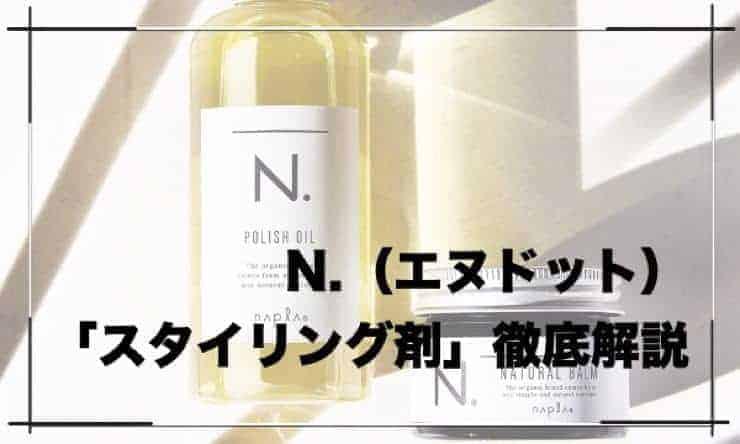 【N.(エヌドット)徹底解説】美容師が「スタイリング剤」「ポリッシュオイル」について紹介