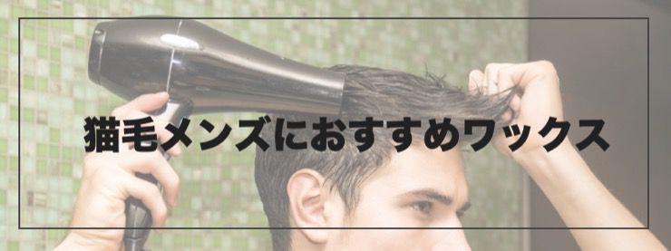 【猫毛メンズにおすすめワックス】美容師が教える「スタイリング術」